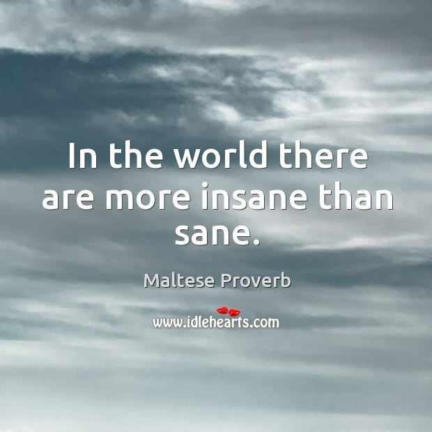 In the world there are more insane than sane. Maltese Proverbs Image