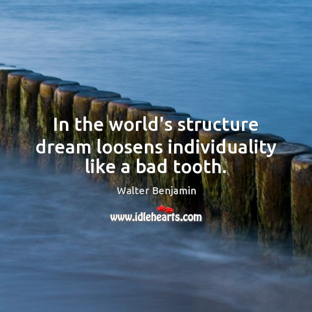 In the world's structure dream loosens individuality like a bad tooth. Image