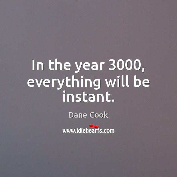 In the year 3000, everything will be instant. Dane Cook Picture Quote