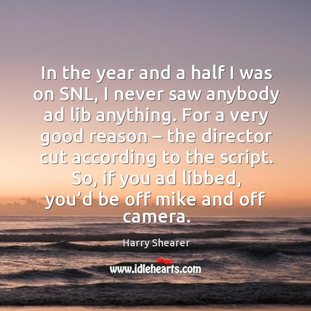 In the year and a half I was on snl, I never saw anybody ad lib anything. Harry Shearer Picture Quote