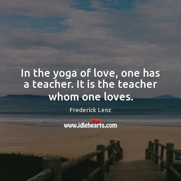 In the yoga of love, one has a teacher. It is the teacher whom one loves. Image
