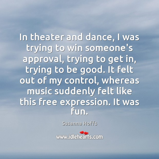 In theater and dance, I was trying to win someone's approval, trying Image
