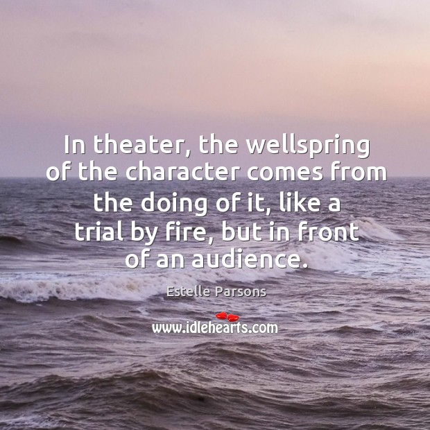In theater, the wellspring of the character comes from the doing of it Estelle Parsons Picture Quote