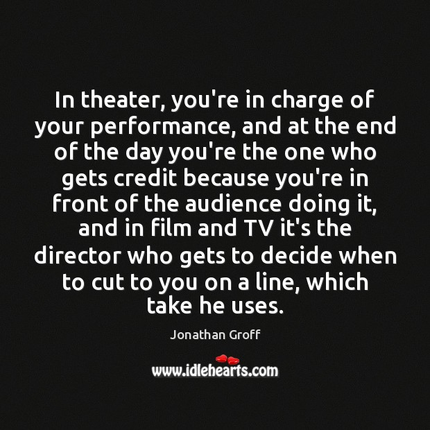 Image, In theater, you're in charge of your performance, and at the end