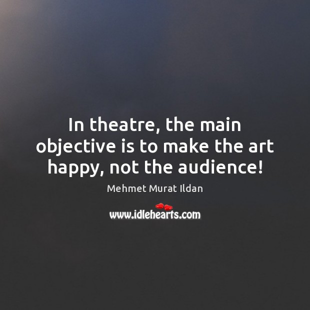 In theatre, the main objective is to make the art happy, not the audience! Image