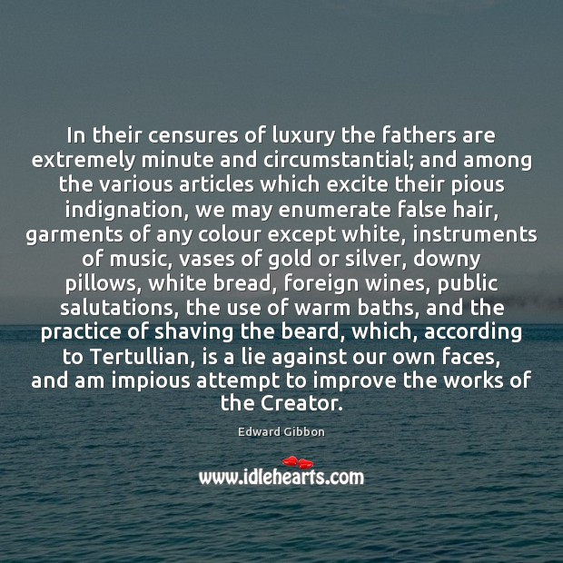 In their censures of luxury the fathers are extremely minute and circumstantial; Edward Gibbon Picture Quote