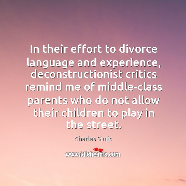 In their effort to divorce language and experience, deconstructionist critics remind me Charles Simic Picture Quote