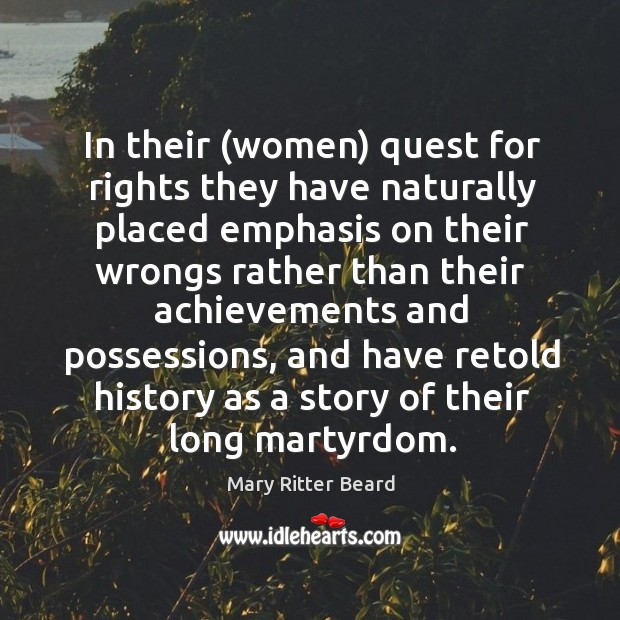 In their (women) quest for rights they have naturally placed emphasis on their wrongs. Image