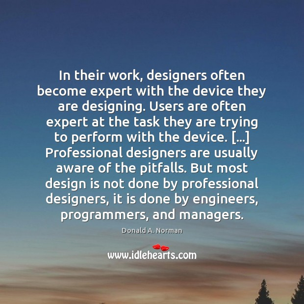 In their work, designers often become expert with the device they are Donald A. Norman Picture Quote