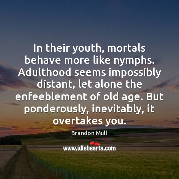 In their youth, mortals behave more like nymphs. Adulthood seems impossibly distant, Brandon Mull Picture Quote