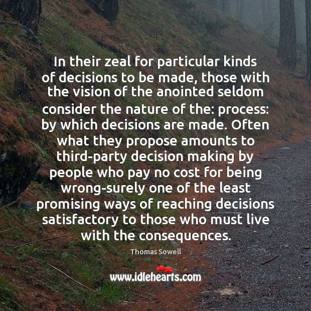 In their zeal for particular kinds of decisions to be made, those Thomas Sowell Picture Quote