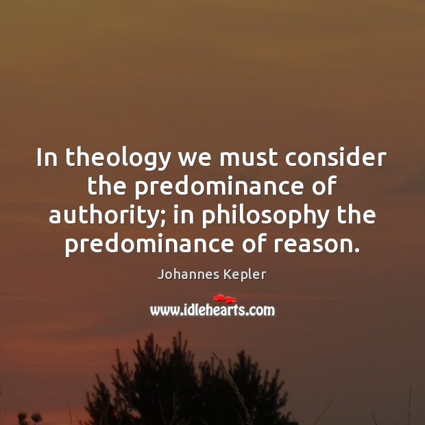 In theology we must consider the predominance of authority; in philosophy the Image