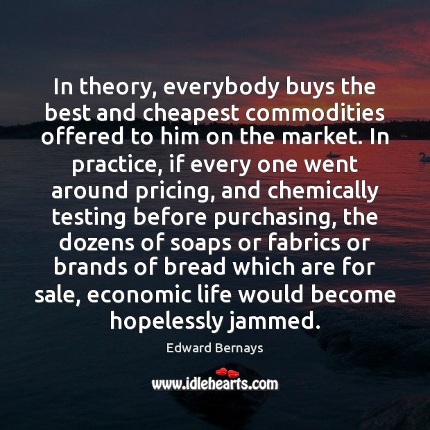 In theory, everybody buys the best and cheapest commodities offered to him Edward Bernays Picture Quote