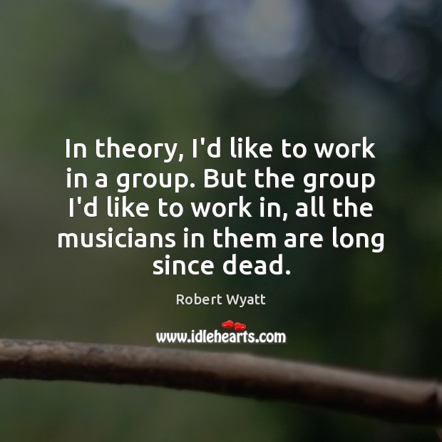 In theory, I'd like to work in a group. But the group Robert Wyatt Picture Quote