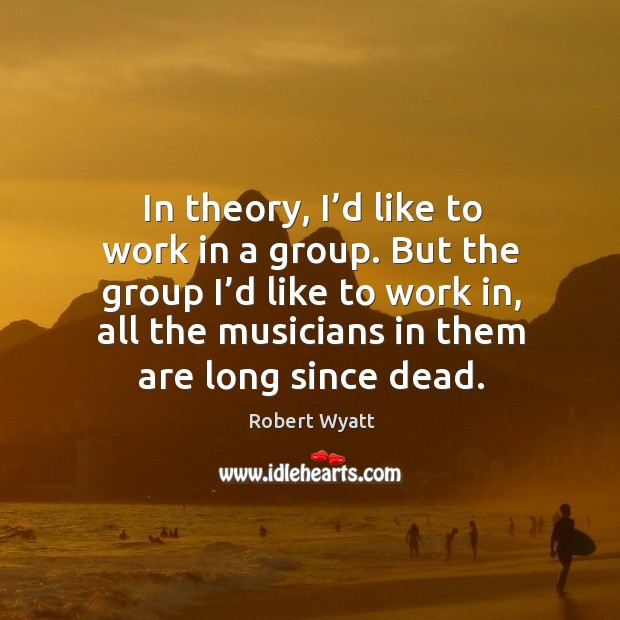 In theory, I'd like to work in a group. But the group I'd like to work in, all the musicians in them are long since dead. Robert Wyatt Picture Quote