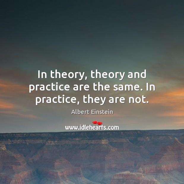 Image, In theory, theory and practice are the same. In practice, they are not.