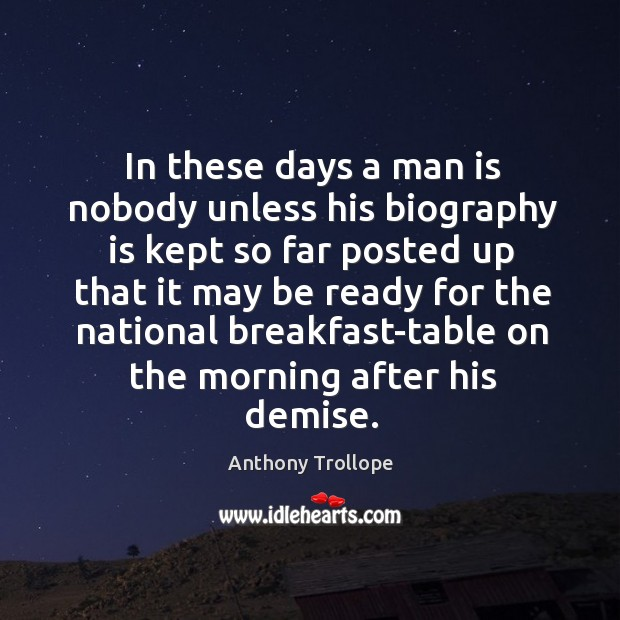 In these days a man is nobody unless his biography is kept so far posted up that Image