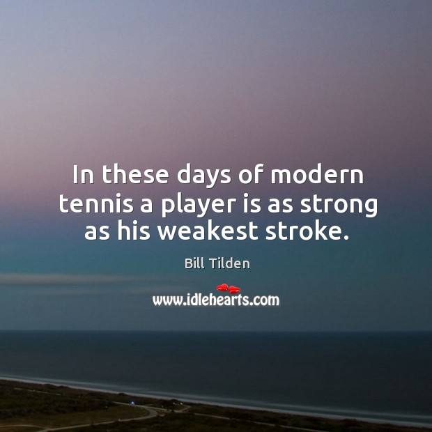 In these days of modern tennis a player is as strong as his weakest stroke. Image