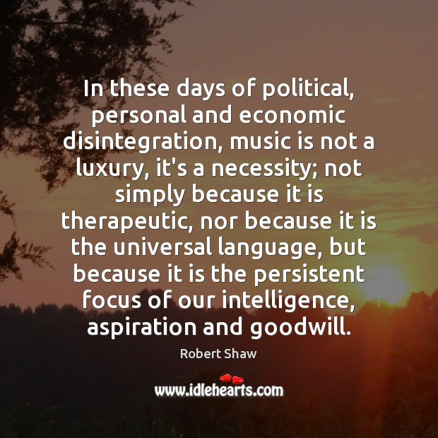 In these days of political, personal and economic disintegration, music is not Robert Shaw Picture Quote