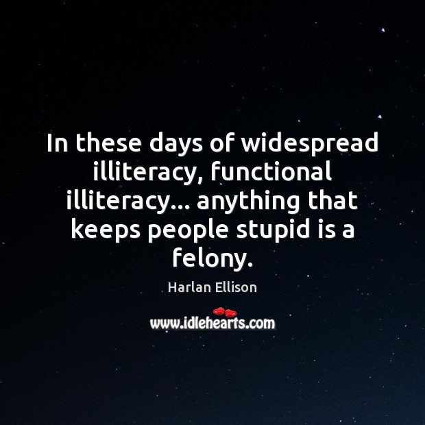 In these days of widespread illiteracy, functional illiteracy… anything that keeps people Image
