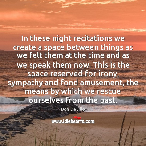In these night recitations we create a space between things as we Don DeLillo Picture Quote