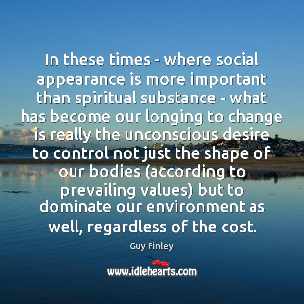 In these times – where social appearance is more important than spiritual Guy Finley Picture Quote