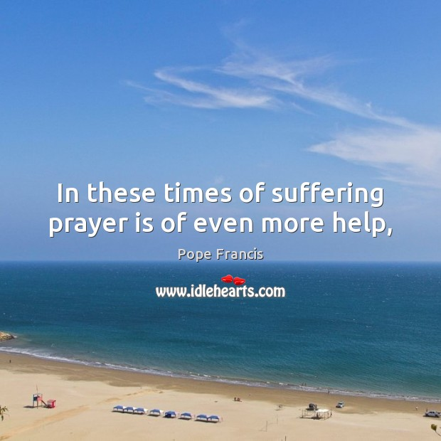 In these times of suffering prayer is of even more help, Pope Francis Picture Quote