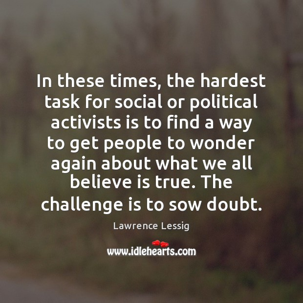 In these times, the hardest task for social or political activists is Challenge Quotes Image