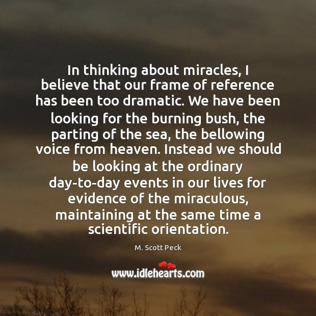 In thinking about miracles, I believe that our frame of reference has M. Scott Peck Picture Quote