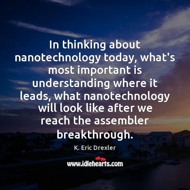 In thinking about nanotechnology today, what's most important is understanding where it K. Eric Drexler Picture Quote