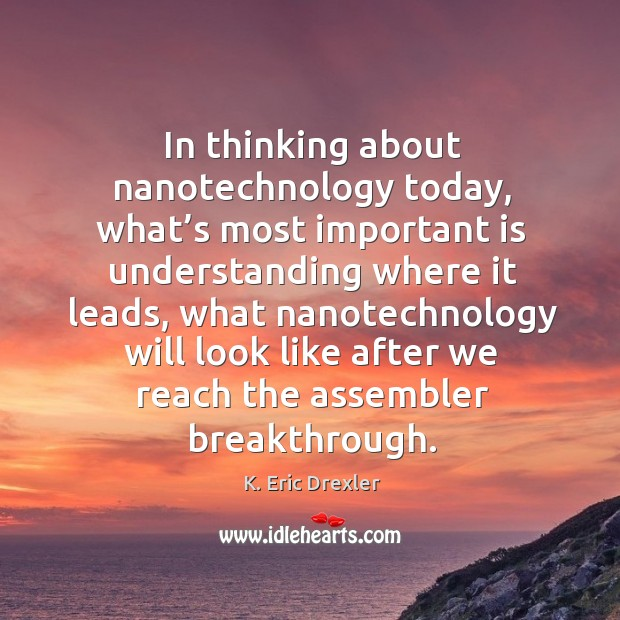 In thinking about nanotechnology today, what's most important is understanding K. Eric Drexler Picture Quote