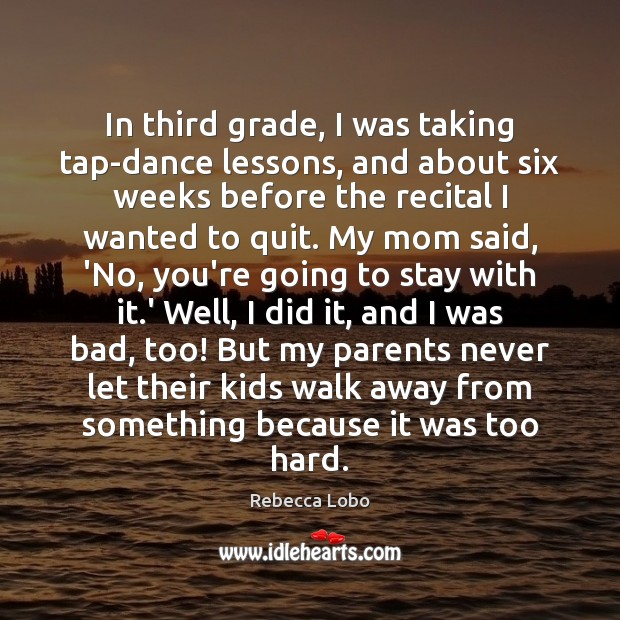 In third grade, I was taking tap-dance lessons, and about six weeks Rebecca Lobo Picture Quote