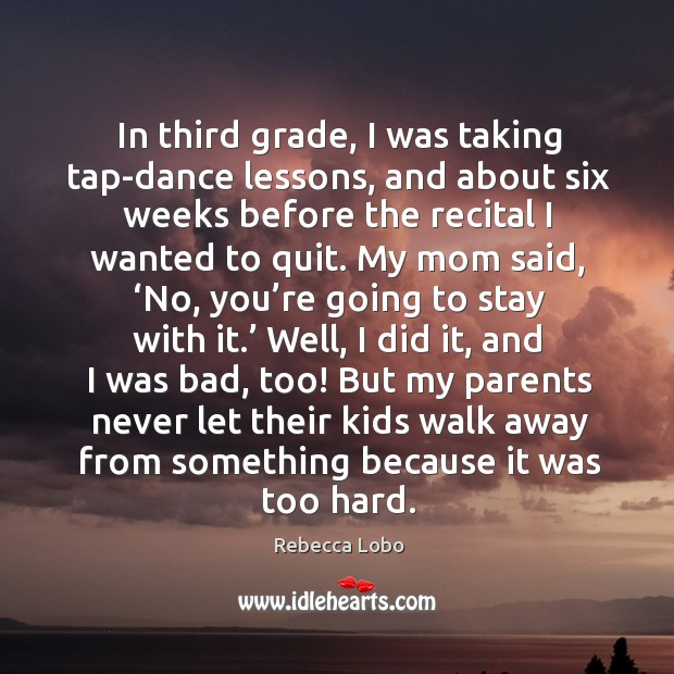 In third grade, I was taking tap-dance lessons, and about six weeks before the recital I wanted to quit. Rebecca Lobo Picture Quote
