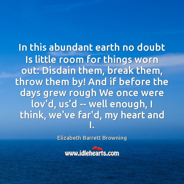 In this abundant earth no doubt Is little room for things worn Elizabeth Barrett Browning Picture Quote