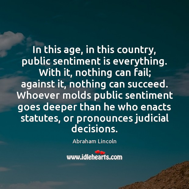 In this age, in this country, public sentiment is everything. With it, Image