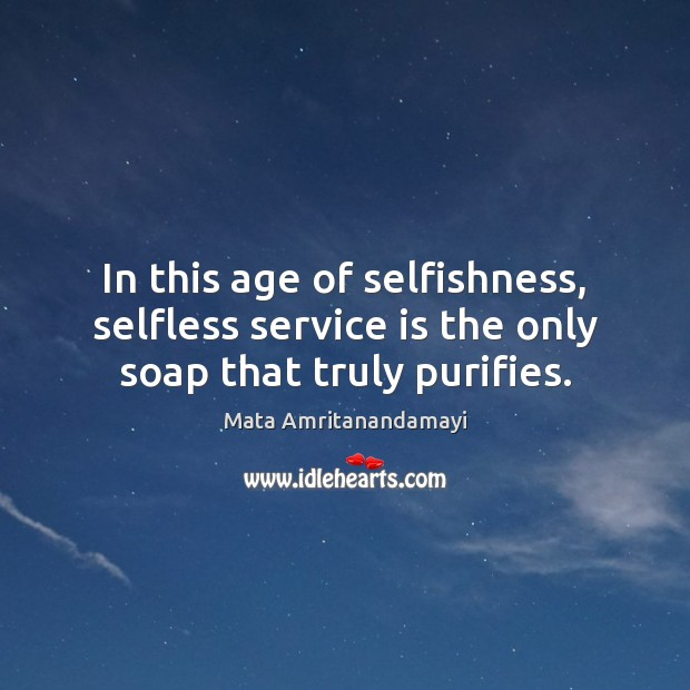 In this age of selfishness, selfless service is the only soap that truly purifies. Image