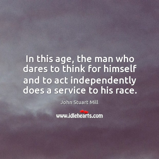 Image, In this age, the man who dares to think for himself and to act independently does a service to his race.