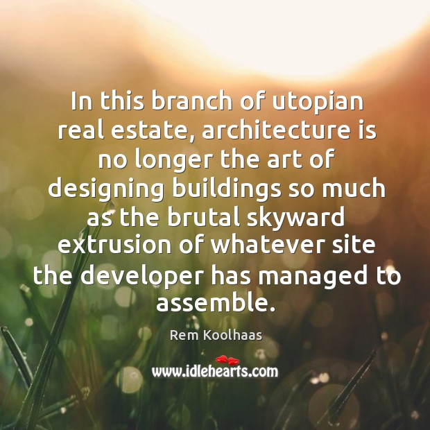 In this branch of utopian real estate, architecture is no longer the Rem Koolhaas Picture Quote