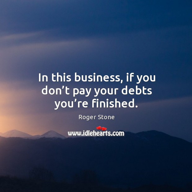 In this business, if you don't pay your debts you're finished. Image