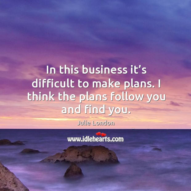 In this business it's difficult to make plans. I think the plans follow you and find you. Image