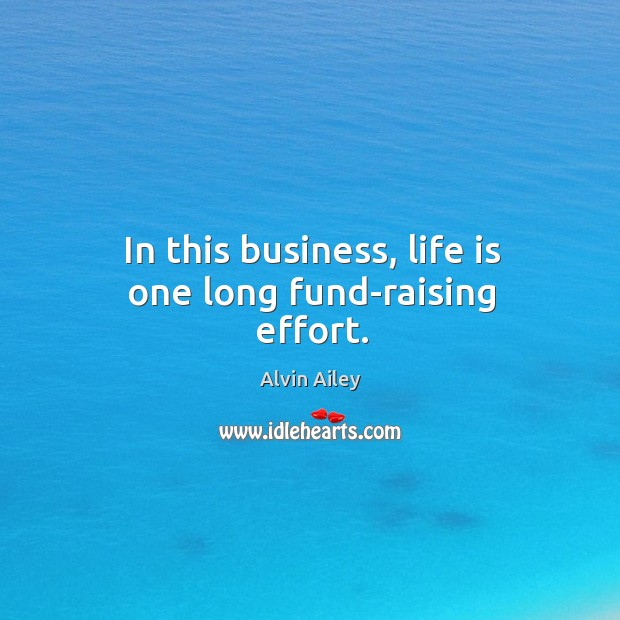 In this business, life is one long fund-raising effort. Alvin Ailey Picture Quote