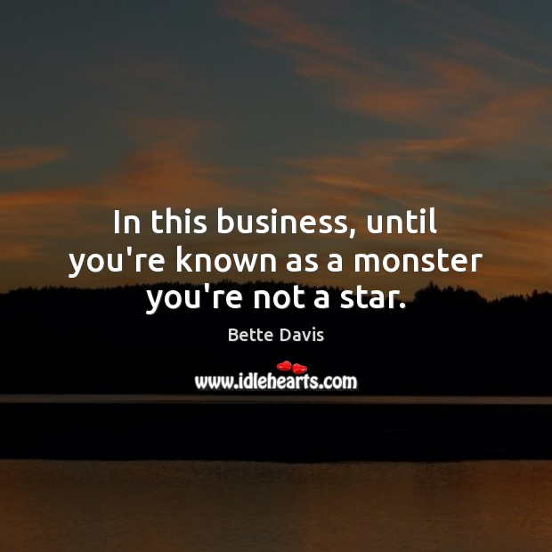 Image, In this business, until you're known as a monster you're not a star.