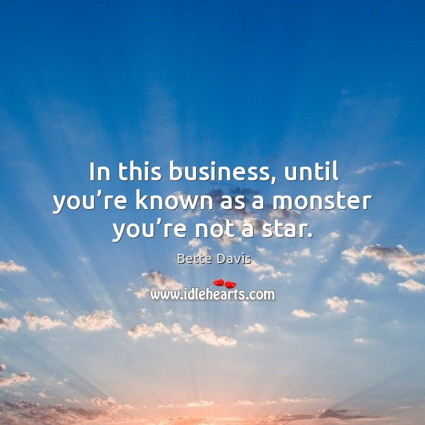 In this business, until you're known as a monster you're not a star. Image