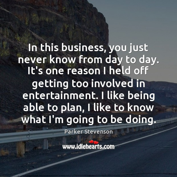 In this business, you just never know from day to day. It's Image