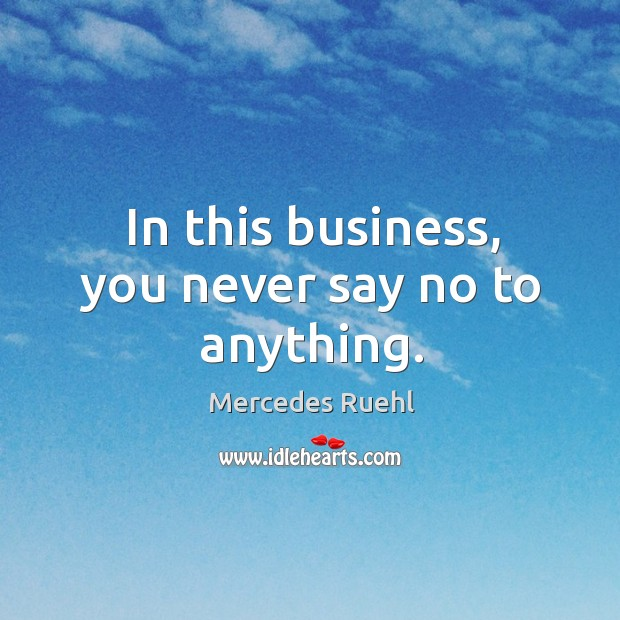 In this business, you never say no to anything. Image