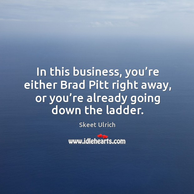 In this business, you're either brad pitt right away, or you're already going down the ladder. Image