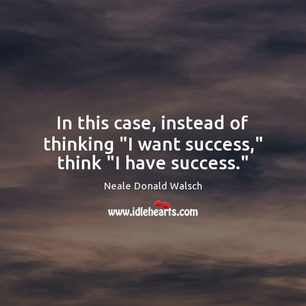 "In this case, instead of thinking ""I want success,"" think ""I have success."" Neale Donald Walsch Picture Quote"