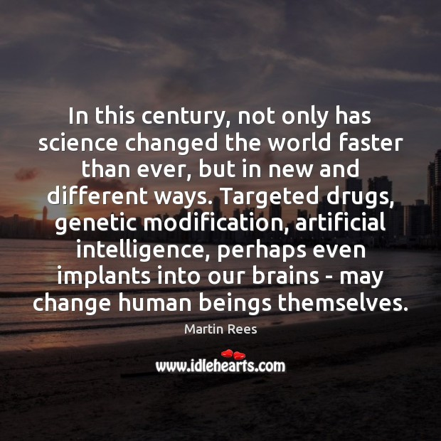 In this century, not only has science changed the world faster than Martin Rees Picture Quote