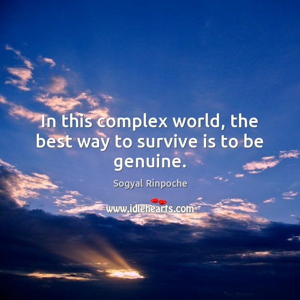 In this complex world, the best way to survive is to be genuine. Sogyal Rinpoche Picture Quote