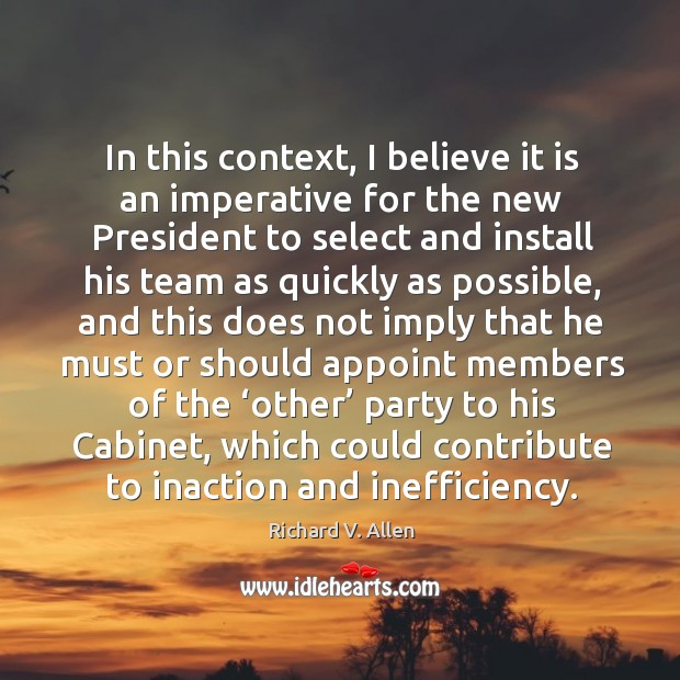 In this context, I believe it is an imperative for the new president to select and install his team as quickly as Richard V. Allen Picture Quote